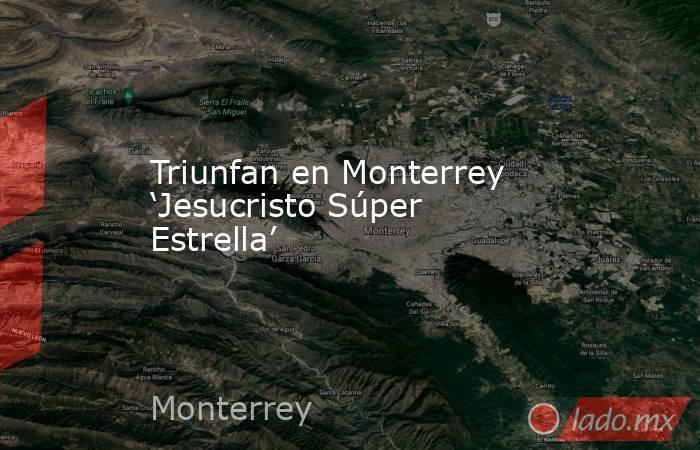 Triunfan en Monterrey 'Jesucristo Súper Estrella'. Noticias en tiempo real