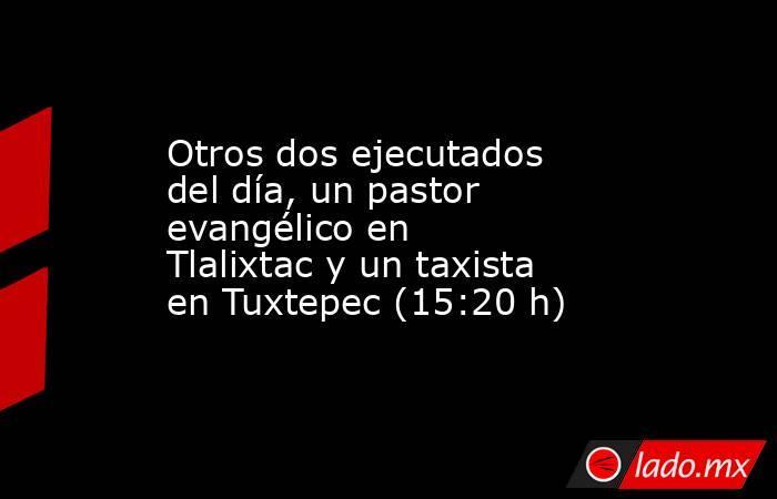 Otros dos ejecutados del día, un pastor evangélico en Tlalixtac y un taxista en Tuxtepec (15:20 h). Noticias en tiempo real