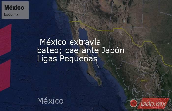 México extravía bateo; cae ante Japón Ligas Pequeñas. Noticias en tiempo real