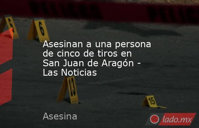 Asesinan a una persona de cinco de tiros en San Juan de Aragón - Las Noticias. Noticias en tiempo real