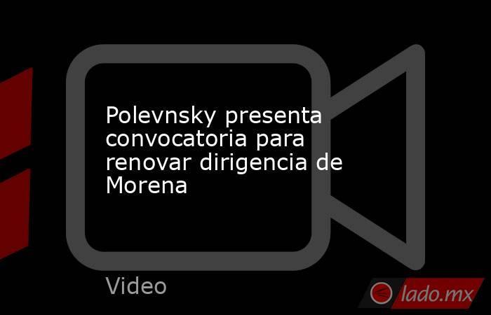 Polevnsky presenta convocatoria para renovar dirigencia de Morena. Noticias en tiempo real