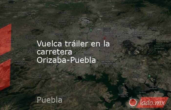 Vuelca tráiler en la carretera Orizaba-Puebla. Noticias en tiempo real