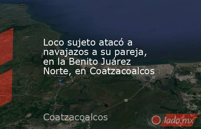 Loco sujeto atacó a navajazos a su pareja, en la Benito Juárez Norte, en Coatzacoalcos. Noticias en tiempo real