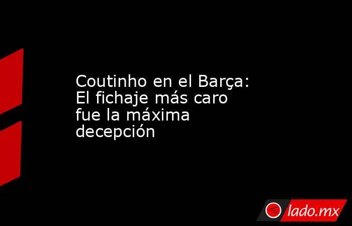 Coutinho en el Barça: El fichaje más caro fue la máxima decepción. Noticias en tiempo real