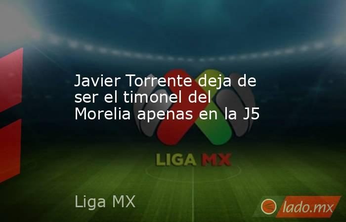 Javier Torrente deja de ser el timonel del Morelia apenas en la J5. Noticias en tiempo real