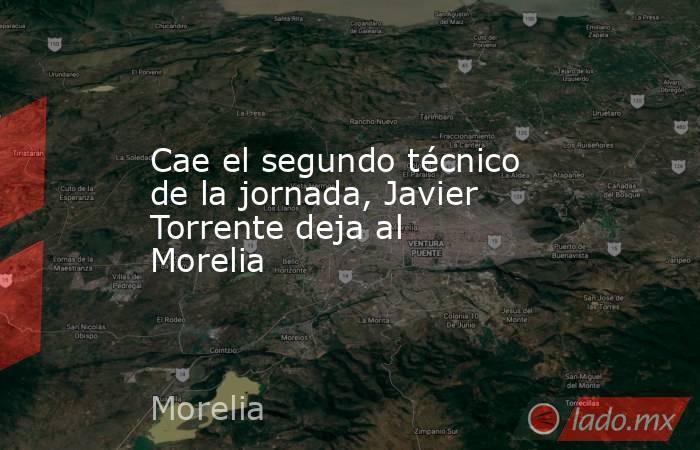 Cae el segundo técnico de la jornada, Javier Torrente deja al Morelia. Noticias en tiempo real