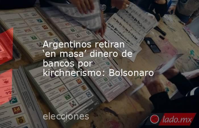 Argentinos retiran 'en masa' dinero de bancos por kirchnerismo: Bolsonaro. Noticias en tiempo real