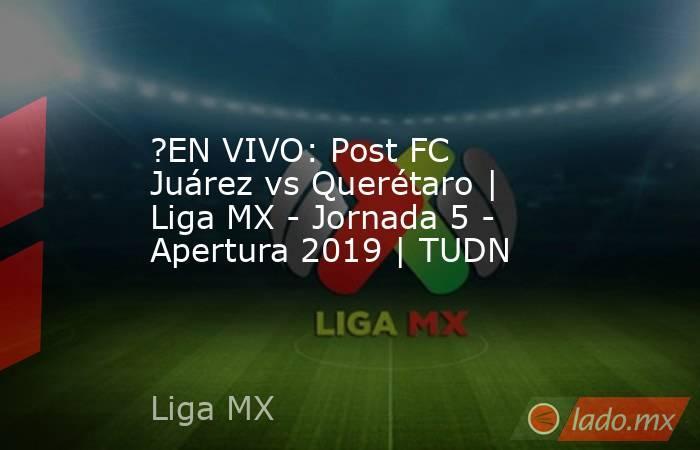 ?EN VIVO: Post FC Juárez vs Querétaro | Liga MX - Jornada 5 - Apertura 2019 | TUDN. Noticias en tiempo real