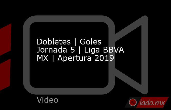 Dobletes | Goles Jornada 5 | Liga BBVA MX | Apertura 2019. Noticias en tiempo real
