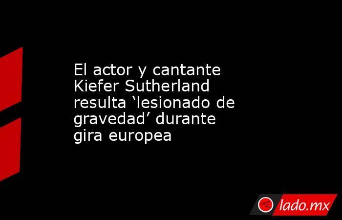 El actor y cantante Kiefer Sutherland resulta 'lesionado de gravedad' durante gira europea. Noticias en tiempo real