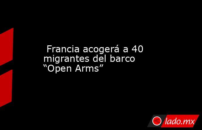 """Francia acogerá a 40 migrantes del barco """"Open Arms"""". Noticias en tiempo real"""