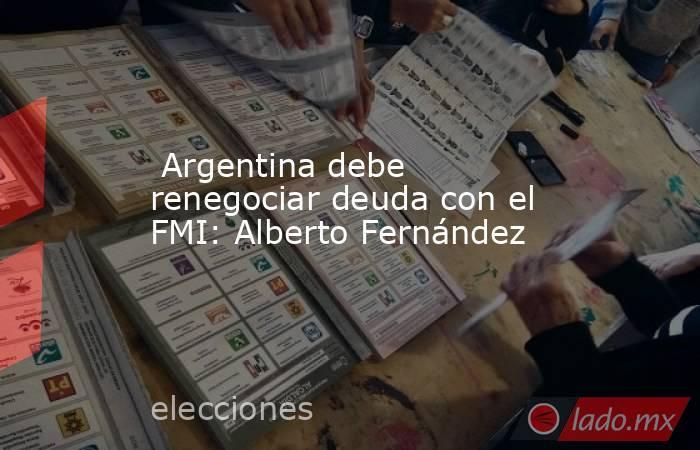 Argentina debe renegociar deuda con el FMI: Alberto Fernández . Noticias en tiempo real