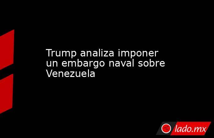 Trump analiza imponer un embargo naval sobre Venezuela. Noticias en tiempo real