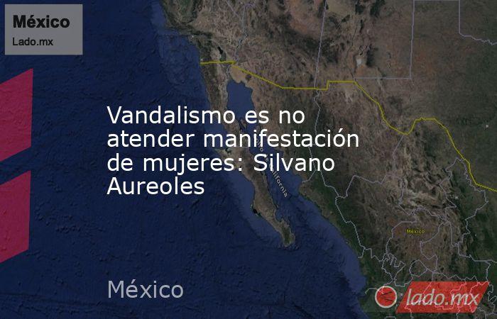 Vandalismo es no atender manifestación de mujeres: Silvano Aureoles. Noticias en tiempo real