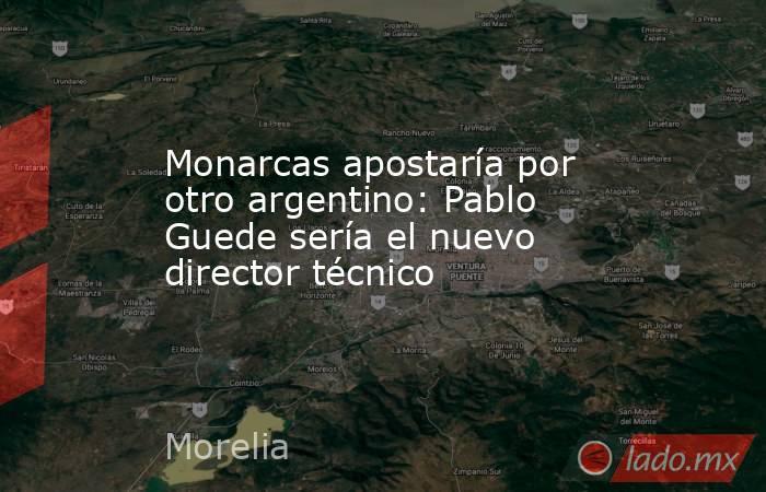 Monarcas apostaría por otro argentino: Pablo Guede sería el nuevo director técnico. Noticias en tiempo real