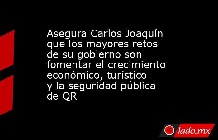 Asegura Carlos Joaquín que los mayores retos de su gobierno son fomentar el crecimiento económico, turístico y la seguridad pública de QR. Noticias en tiempo real