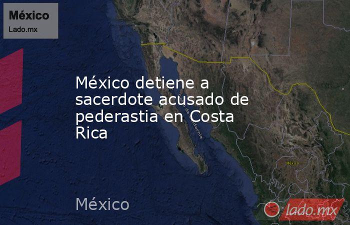 México detiene a sacerdote acusado de pederastia en Costa Rica. Noticias en tiempo real