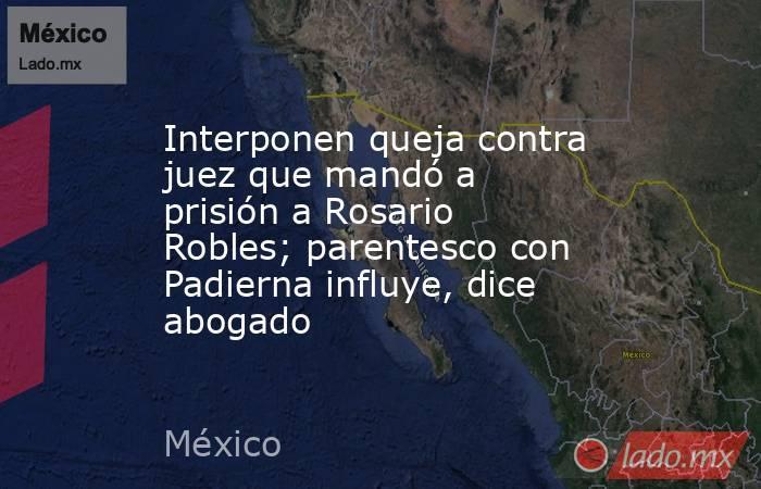 Interponen queja contra juez que mandó a prisión a Rosario Robles; parentesco con Padierna influye, dice abogado. Noticias en tiempo real