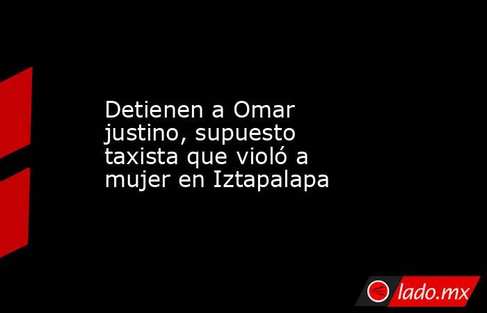 Detienen a Omar justino, supuesto taxista que violó a mujer en Iztapalapa. Noticias en tiempo real
