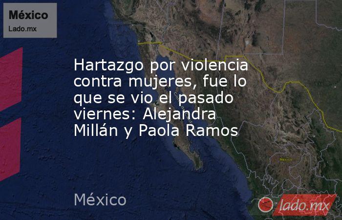 Hartazgo por violencia contra mujeres, fue lo que se vio el pasado viernes: Alejandra Millán y Paola Ramos. Noticias en tiempo real