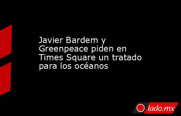 Javier Bardem y Greenpeace piden en Times Square un tratado para los océanos. Noticias en tiempo real
