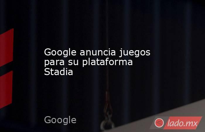Google anuncia juegos para su plataforma Stadia. Noticias en tiempo real