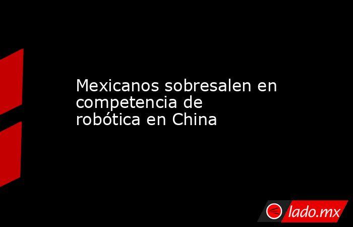 Mexicanos sobresalen en competencia de robótica en China . Noticias en tiempo real