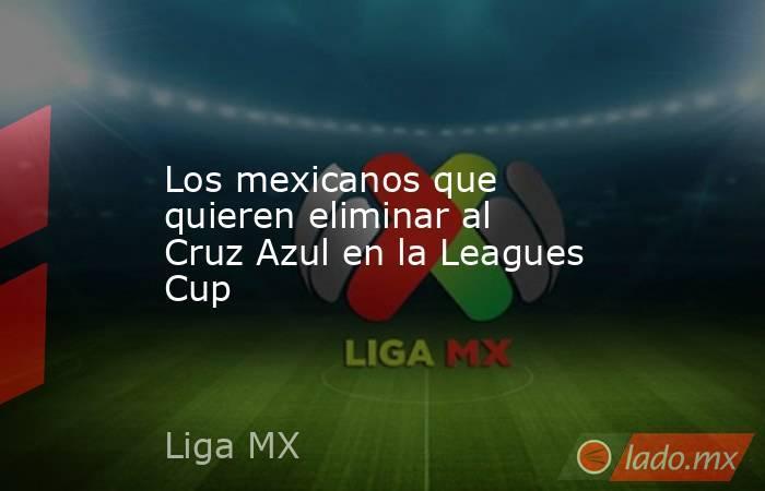 Los mexicanos que quieren eliminar al Cruz Azul en la Leagues Cup. Noticias en tiempo real