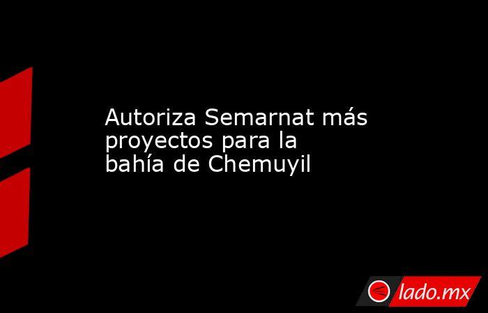 Autoriza Semarnat más proyectos para la bahía de Chemuyil. Noticias en tiempo real