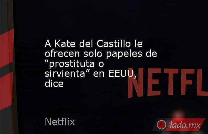 """A Kate del Castillo le ofrecen solo papeles de """"prostituta o sirvienta"""" en EEUU, dice. Noticias en tiempo real"""