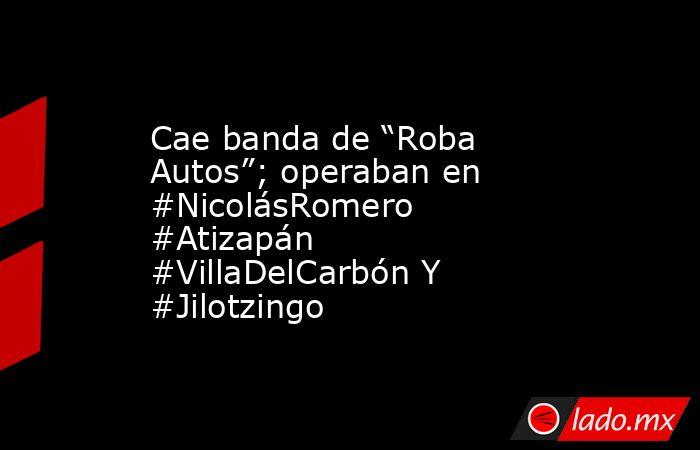 """Cae banda de """"Roba Autos""""; operaban en #NicolásRomero #Atizapán #VillaDelCarbón Y #Jilotzingo. Noticias en tiempo real"""