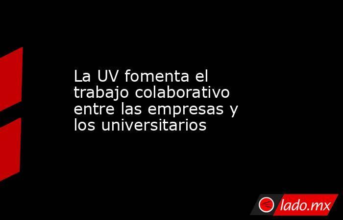 La UV fomenta el trabajo colaborativo entre las empresas y los universitarios. Noticias en tiempo real