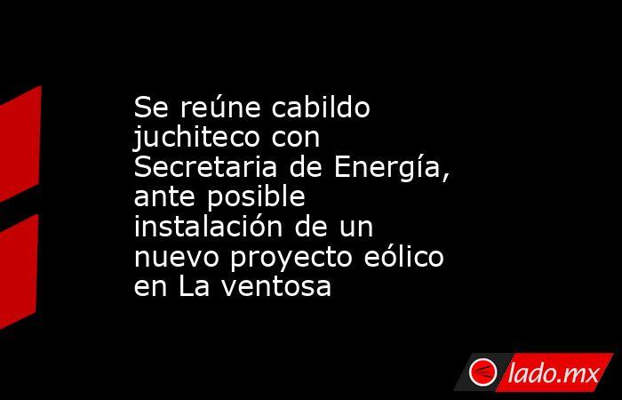 Se reúne cabildo juchiteco con Secretaria de Energía, ante posible instalación de un nuevo proyecto eólico en La ventosa. Noticias en tiempo real