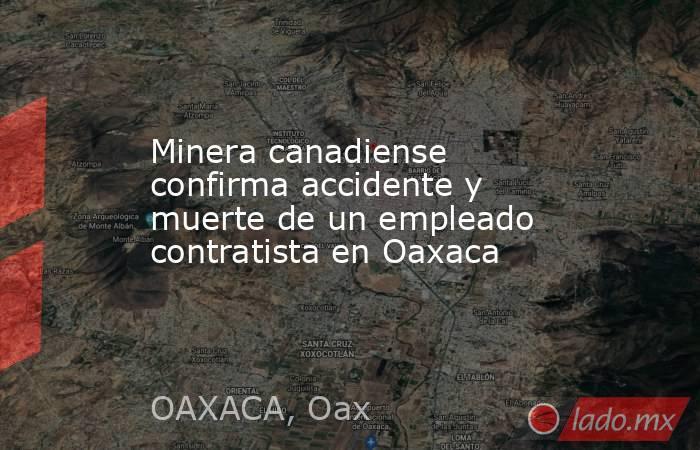 Minera canadiense confirma accidente y muerte de un empleado contratista en Oaxaca. Noticias en tiempo real