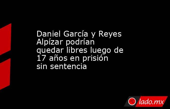 Daniel García y Reyes Alpízar podrían quedar libres luego de 17 años en prisión sin sentencia. Noticias en tiempo real