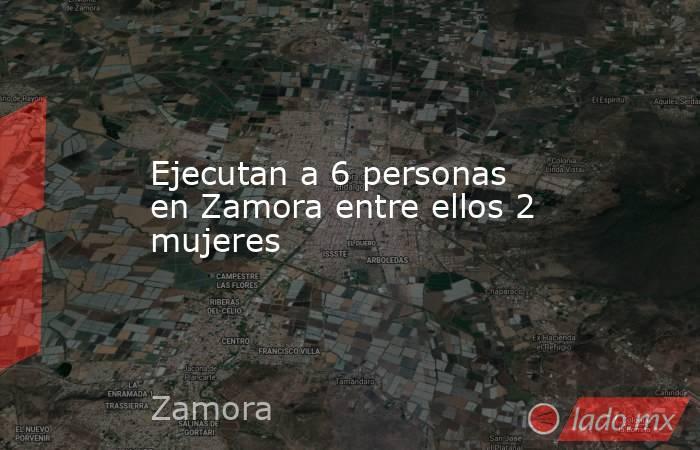 Ejecutan a 6 personas en Zamora entre ellos 2 mujeres. Noticias en tiempo real