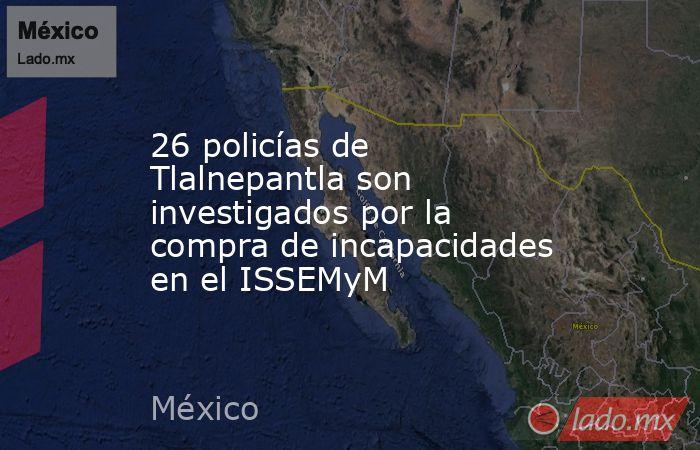 26 policías de Tlalnepantla son investigados por la compra de incapacidades en el ISSEMyM. Noticias en tiempo real