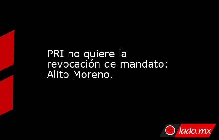 PRI no quiere la revocación de mandato: Alito Moreno.. Noticias en tiempo real
