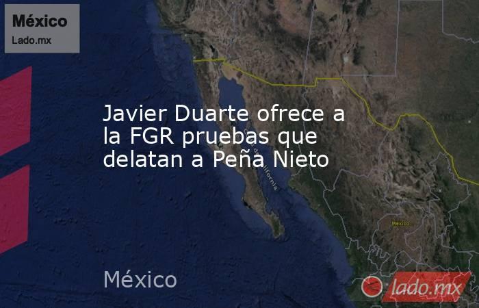 Javier Duarte ofrece a la FGR pruebas que delatan a Peña Nieto. Noticias en tiempo real