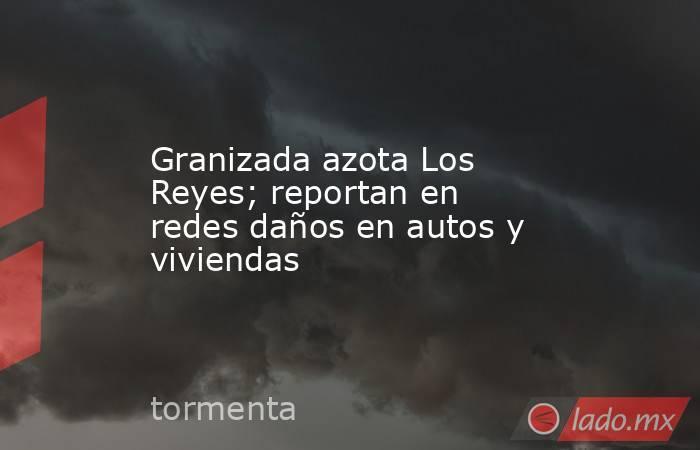 Granizada azota Los Reyes; reportan en redes daños en autos y viviendas. Noticias en tiempo real