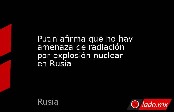 Putin afirma que no hay amenaza de radiación por explosión nuclear en Rusia. Noticias en tiempo real