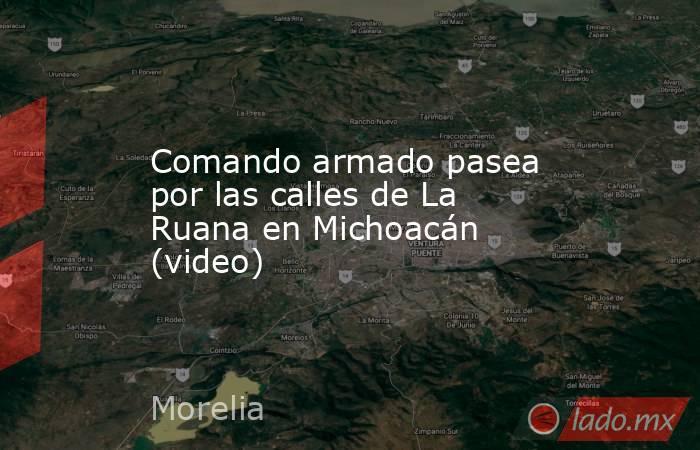 Comando armado pasea por las calles de La Ruana en Michoacán (video). Noticias en tiempo real