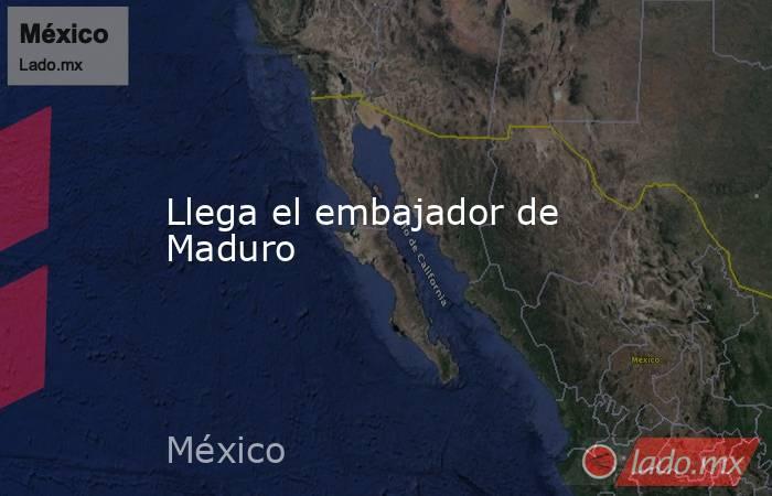 Llega el embajador de Maduro. Noticias en tiempo real