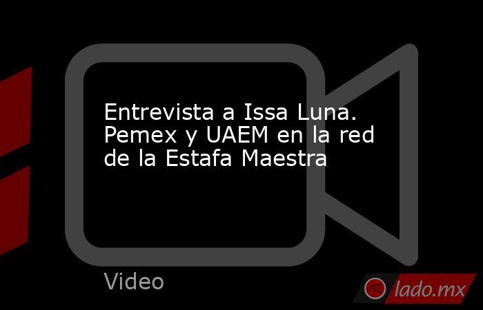 Entrevista a Issa Luna. Pemex y UAEM en la red de la Estafa Maestra. Noticias en tiempo real