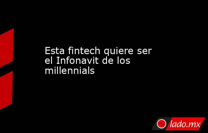 Esta fintech quiere ser el Infonavit de los millennials. Noticias en tiempo real