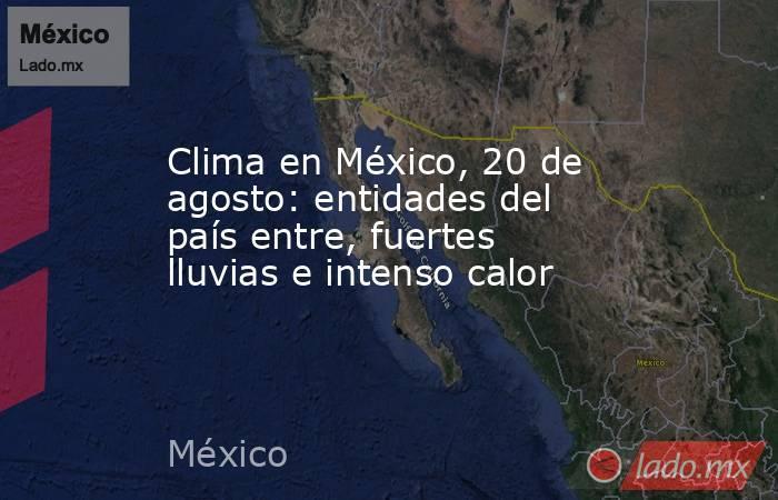 Clima en México, 20 de agosto: entidades del país entre, fuertes lluvias e intenso calor. Noticias en tiempo real