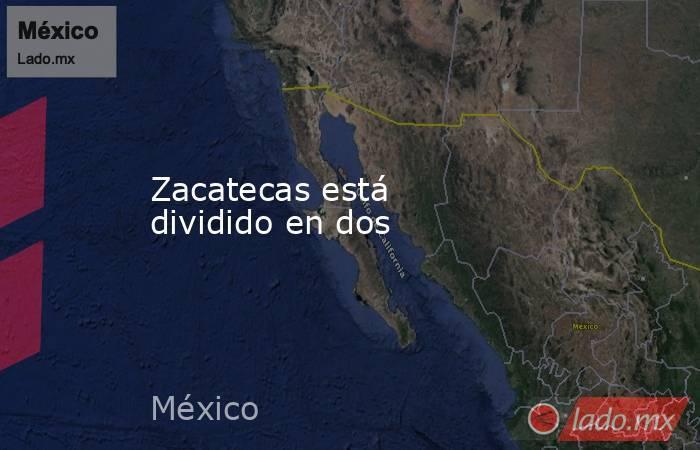 Zacatecas está dividido en dos. Noticias en tiempo real