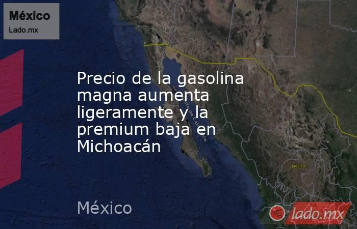 Precio de la gasolina magna aumenta ligeramente y la premium baja en Michoacán. Noticias en tiempo real
