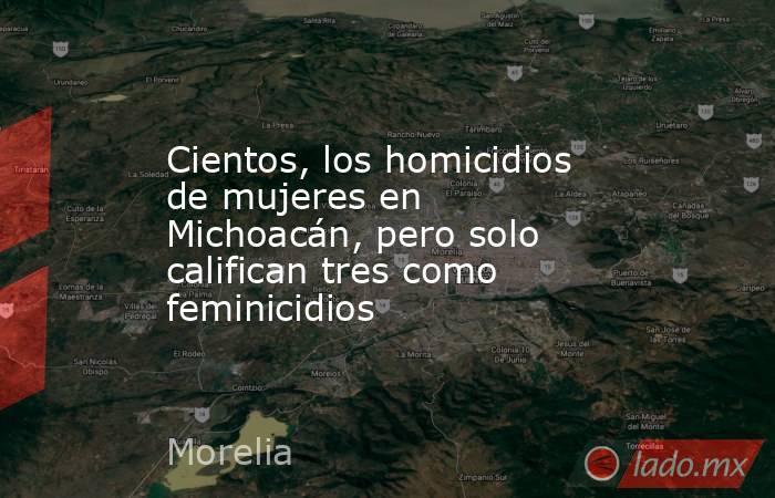 Cientos, los homicidios de mujeres en Michoacán, pero solo califican tres como feminicidios. Noticias en tiempo real