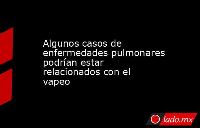 Algunos casos de enfermedades pulmonares podrían estar relacionados con el vapeo. Noticias en tiempo real